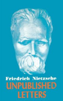 Unpublished Letters - Friedrich Nietzsche