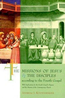 The Missions of Jesus and the Disciples According to the Fourth Gospel: With Implications for the Fourth Gospel's Purpose and the Mission of the Conte - Andreas J. Kostenberger