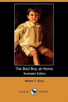 The Bad Boy at Home (Illustrated Edition) (Dodo Press) - Walter T. Gray
