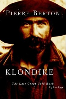 Klondike: The Last Great Gold Rush, 1896-1899 - Pierre Berton
