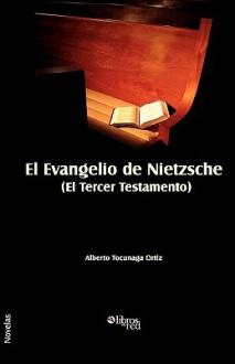 El Evangelio de Nietzsche (El Tercer Testamento) - Alberto Tocunaga Ortiz