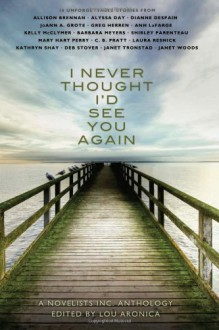I Never Thought I'd See You Again: A Novelists Inc. Anthology - Lou Aronica, Allison Brennan, Mary Hart Perry, C.B. Pratt, Laura Resnick, Kathryn Shay, Deb Stover, Janet Tronstad, Janet Woods, Alyssa Day, Dianne Despain, JoAnn A. Grote, Greg Herren, Ann Lafarge, Kelly McClymer, Barbara Meyers, Shirley Parenteau