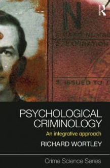 Psychological Criminology: An Integrative Approach - Richard Wortley