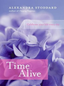 Time Alive: Celebrate Your Life Every Day - Alexandra Stoddard