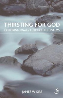 Thirsting For God: Exploring Prayer Throught The Psalms - James W. Sire