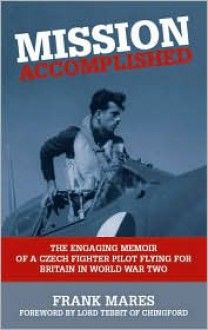 MISSION ACCOMPLISHED: The Engaging Memoir of a Czech Fighter Pilot Flying for Britain in World War Two - Frank Mares