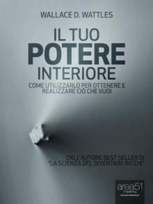 Il tuo Potere Interiore. Come utilizzarlo per ottenere e realizzare ciò che vuoi (Self-Help e Scienza della Mente) (Italian Edition) - Wallace D. Wattles