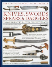 The Illustrated World Encyclopedia of Knives, Swords, Spears & Daggers: Through history in 1500 color photographs - Harvey J.S. Withers, Tobias Capwell