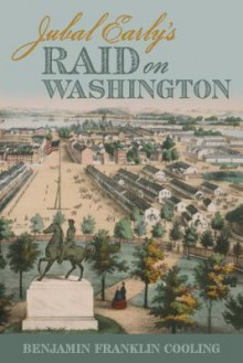 Jubal Early's Raid on Washington - Benjamin Franklin Cooling
