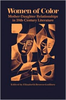 Women of Color: Mother-Daughter Relationships in 20th-Century Literature - Elizabeth Brown-Guillory