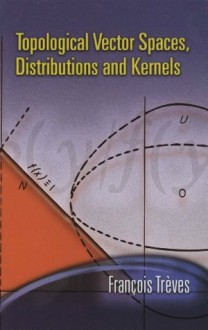 Topological Vector Spaces, Distributions and Kernels (Dover Books on Mathematics) - Francois Treves