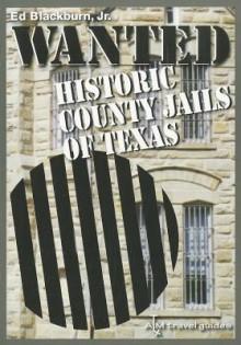 Wanted: Historic County Jails of Texas - Edward A. Blackburn Jr.
