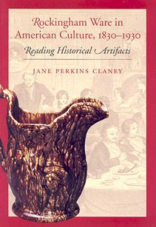Rockingham Ware in American Culture, 1830-1930: Reading Historical Artifacts - Jane Perkins Claney, University Press of New England