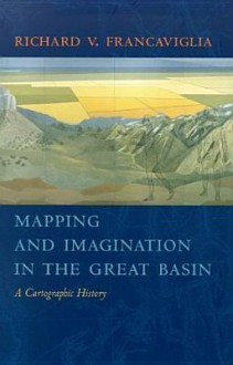 Mapping And Imagination In The Great Basin: A Cartographic History - Richard V. Francaviglia