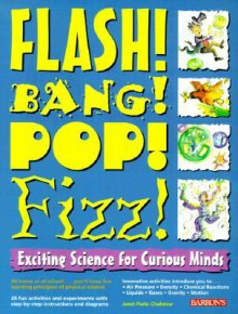 Flash! Bang! Pop! Fizz!: Exciting Science for Curious Minds - Janet Parks Chahrour