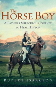 The Horse Boy: A Father's Miraculous Journey To Heal His Son - Rupert Isaacson
