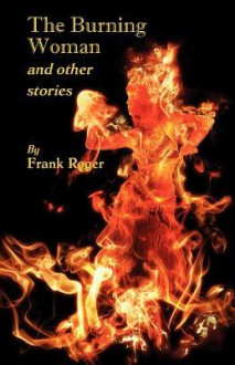 The Burning Woman and Other Stories - Frank Roger