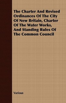 The Charter and Revised Ordinances of the City of New Britain, Charter of the Water Works, and Standing Rules of the Common Council - Various