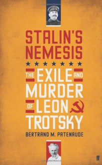 Stalin's Nemesis: The Exile and Murder of Leon Trotsky - Bertrand M. Patenaude