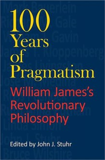 100 Years of Pragmatism: William James's Revolutionary Philosophy - John J. Stuhr