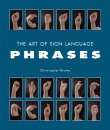 The Art of Sign Language: Phrases - Christopher Brown