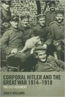 Corporal Hitler and the Great War 1914-1918: The List Regiment - John F Williams