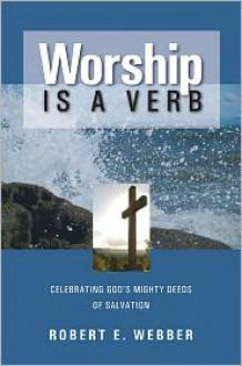 Worship is a Verb: Eight Principles for Transforming Worship - Robert Webber