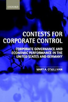 Contests for Corporate Control: Corporate Governance and Economic Performance in the United States and Germany - Mary O'Sullivan
