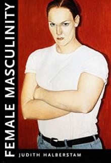 Female Masculinity - J. Jack Halberstam