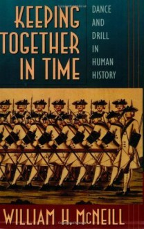 Keeping Together in Time: Dance and Drill in Human History - William H. McNeill