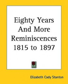 Eighty Years And More Reminiscences 1815 To 1897 - Elizabeth Cady Stanton