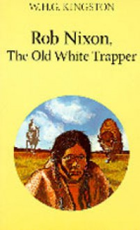 Rob Nixon, the Old White Trapper - W.H.G. Kingston