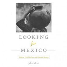 Looking for Mexico: Modern Visual Culture and National Identity - John Mraz