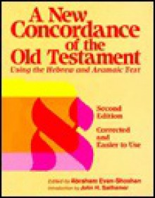 A New Concordance of the Old Testament: Thesaurus of the Language of the Bible Hebrew and Aramaic Roots, Words, Proper Names, Phrases and Synonyms - Abraham Even-Shoshan