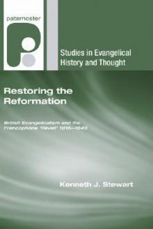 Restoring the Reformation: British Evangelicalism and the Francophone 'Reveil' 1816-1849 - Kenneth J. Stewart