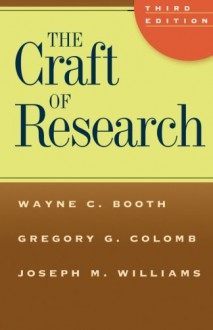 The Craft of Research (Chicago Guides to Writing, Editing, and Publishing) - Wayne C. Booth, Gregory G. Colomb, Joseph M. Williams