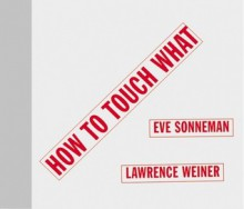 How to Touch What: An Artists' Book - Eve Sonneman, Lawrence Weiner