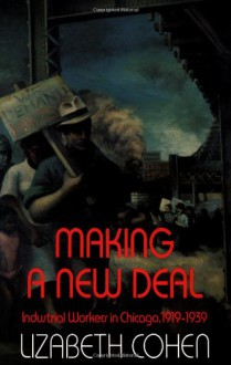Making a New Deal: Industrial Workers in Chicago, 1919-1939 - Lizabeth Cohen