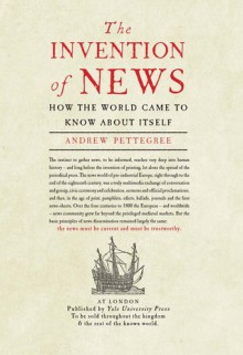 The Invention of News: How the World Came to Know About Itself - Andrew Pettegree