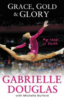 Grace, Gold, and Glory: My Leap of Faith - Gabrielle Douglas, Michelle Burford