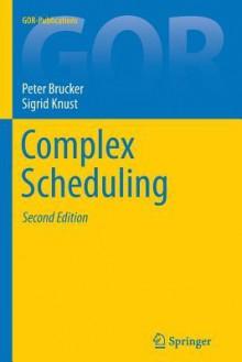 Complex Scheduling - Peter Brucker, Sigrid Knust