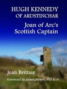 Hugh Kennedy of Ardstinchar: Joan of Arc's Scottish Captain - Jean Brittain, James Brown