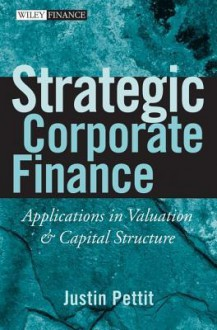 Strategic Corporate Finance: Applications in Valuation and Capital Structure - Justin Pettit