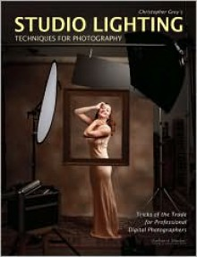 Christopher Grey's Studio Lighting Techniques for Photography: Tricks of the Trade for Professional Digital Photographers - Christopher Grey