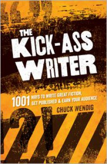 The Kick-Ass Writer: 1001 Ways to Write Great Fiction, Get Published, and Earn Your Audience - Chuck Wendig