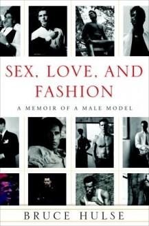 Sex, Love, and Fashion: A Memoir of a Male Model - Bruce Hulse