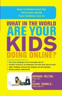 What in the World Are Your Kids Doing Online?: How to Understand the Electronic World Your Children Live In - Barbara Melton, Susan Shankle
