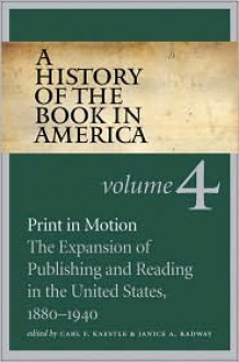 A History of the Book in America: Volume 4: Print in Motion: The Expansion of Publishing and Reading in the United States, 1880-1940 - Carl F. Kaestle, Janice A. Radway