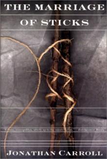 The Marriage of Sticks - Jonathan Carroll