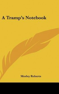 A Tramp's Notebook - Morley Roberts